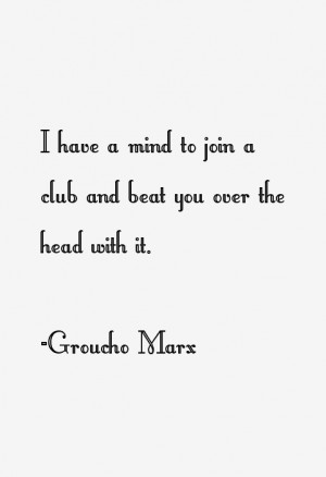 """have a mind to join a club and beat you over the head with it."""""""