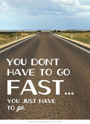 You don't have to go fast, you just have to go Picture Quote #1