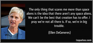 more than space aliens is the idea that there aren't any space aliens ...