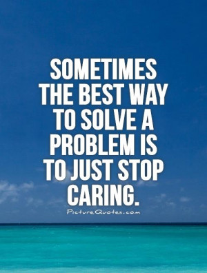... best way to solve a problem is to just stop caring Picture Quote #1
