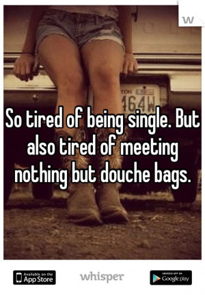 ... of being single. But also tired of meeting nothing but douche bags