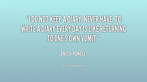 do not keep a diary. Never have. To write a diary every day is like ...