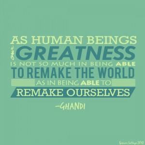 As human beings, our greatness is not so much in being able to remake ...