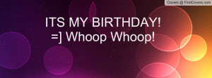 ITS MY BIRTHDAY! =] Whoop Whoop! Facebook Quote Cover #