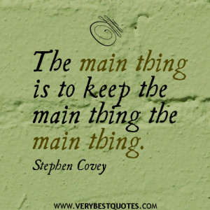 The main thing is to keep the main thing the main thing.