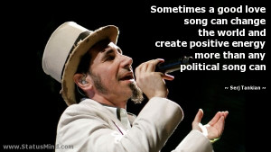 ... positive energy more than any political song can - Serj Tankian Quotes