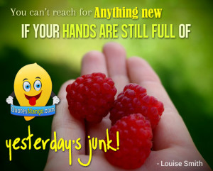 ... new if your hands are still full of yesterday's junk! ~ Louise Smith