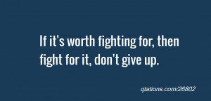 quote of the day: If it's worth fighting for, then fight for it, don't ...