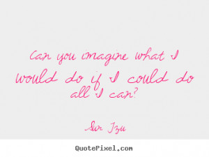... quotes - Can you imagine what i would do if i could do all i can