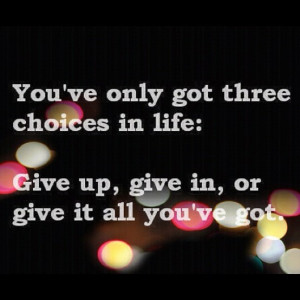 You've only got three choices in Life - Give up, Give In or Give it ...