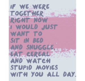 ... bed and snuggle, eat cereal and watch stupid movies with you all day