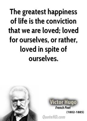 The greatest happiness of life is the conviction that we are loved ...