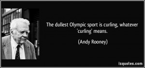 ... Olympic sport is curling, whatever 'curling' means. - Andy Rooney