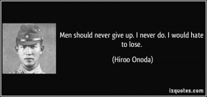 Men should never give up. I never do. I would hate to lose. - Hiroo ...
