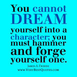 Character quotes, You cannot dream yourself into a character; you must ...