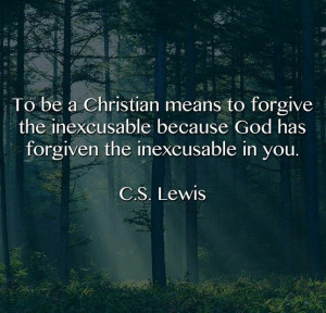 To be a Christian means to forgive the inexcusable because God has ...