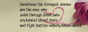 ... silent pain, cry behind closed doors and fight battles nobody knows