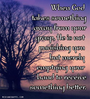 ... your grasp, He is not punishing you but merely emptying your hand to