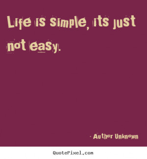 Unknown picture sayings - Life is simple, its just not easy. - Life ...