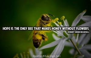 Hope is the only bee that makes honey without flowers.