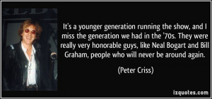 It's a younger generation running the show, and I miss the generation ...