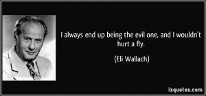 always end up being the evil one, and I wouldn't hurt a fly. - Eli ...