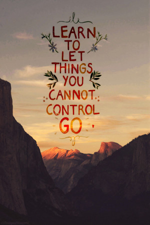 Learn to let things you cannot control go
