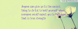 Anyone can give up, it's the easiest thing to do. But to hold yourself ...