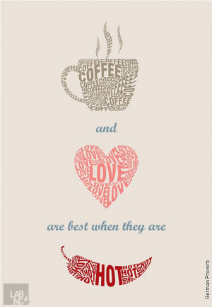 Coffee and love are best when they are hot.