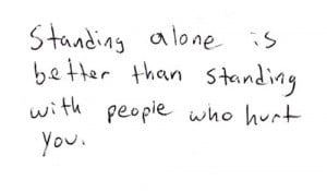 Standing alone is better than standing with people who hurt you.