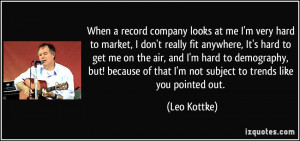 When a record company looks at me I'm very hard to market, I don't ...