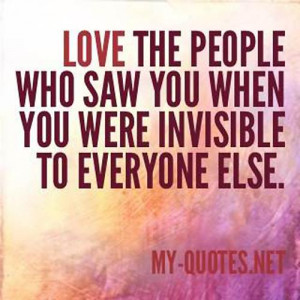Love the people who saw you when you were invisibile to everyone else ...