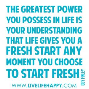 "... fresh start any moment you choose to start fresh."" -Guy Finley"