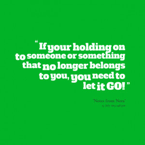 Quotes Picture: if your holding on to someone or something that no ...