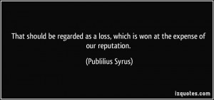 ... loss, which is won at the expense of our reputation. - Publilius Syrus
