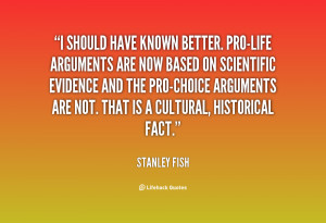 quote-Stanley-Fish-i-should-have-known-better-pro-life-arguments-84886 ...
