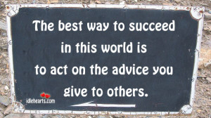 The best way to succeed in this world is to act on the advice you give ...