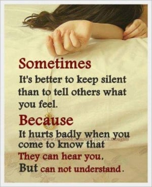 SOMETIMES it's better to keep silent than to tell others what you FEEL ...