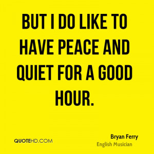 But I do like to have peace and quiet for a good hour.