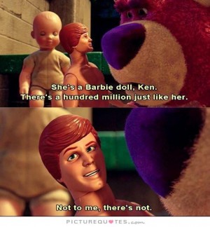 She's a Barbie doll, Ken. There's a hundred million just like her! Not ...
