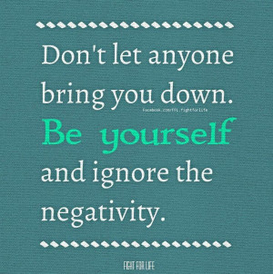Don't let anyone bring you down. Be yourself and ignore the negativity