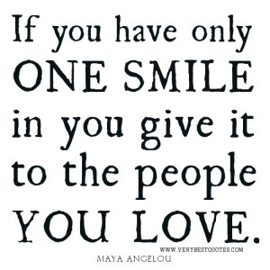 LOVE QUOTES, SMILE QUOTES, Maya Angelou QUOTES, If you have only one ...