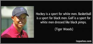 ... Golf is a sport for white men dressed like black pimps. - Tiger Woods