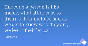 Knowing a person is like music, what attracts us to them is their ...