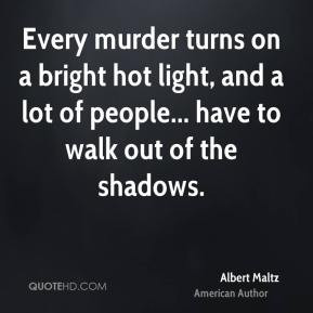 Albert Maltz - Every murder turns on a bright hot light, and a lot of ...