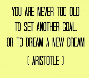Philosophical Quote – You Are Never Too Old To Set Another Goal