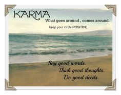 Karma; What goes around, comes around. Keep your circle positive! More