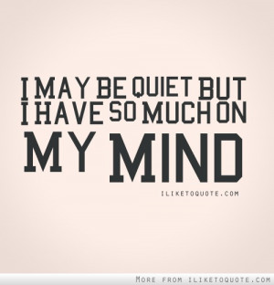 may be quiet, but I have so much on my mind.