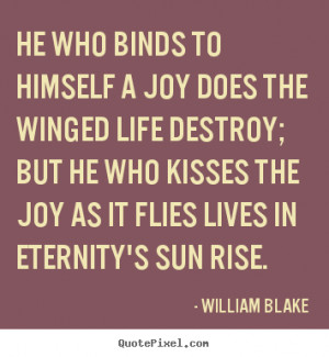 william blake he who kisses joy as it flies by will live in eternity