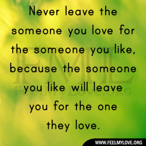 Never leave the someone you love for the someone you like, because the ...